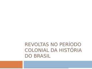 Revoltas no período Colonial da História do Brasil.pptx