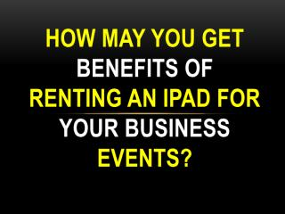How may you get benefits of renting an iPad for your business events.pdf